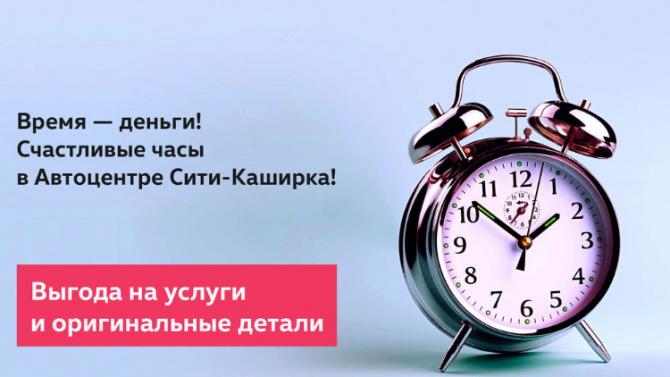Время — деньги! Счастливые часы в Автоцентре Сити-Каширка!